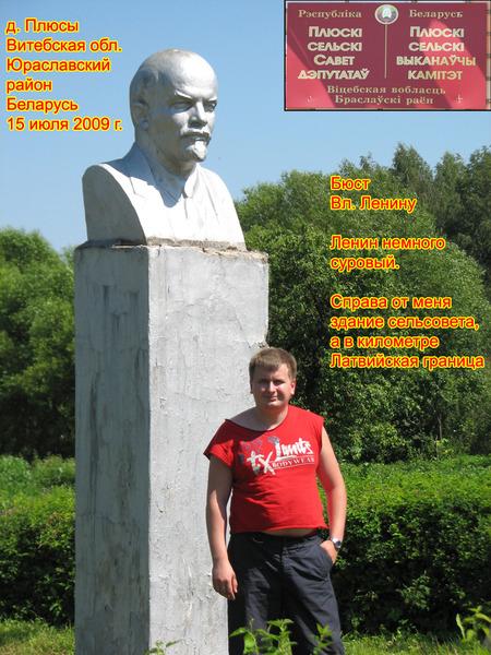 Я и Ленин в Плюсах. Случайно увидел Ленина в д. Плюсы (Браславский район). Это было 15 июля 2009 года в часа 2 дня. Деревня приграничная, находится в километре от латвийской границы.